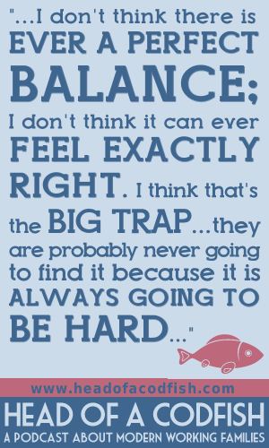 I don't think there is ever a perfect balance; I don't think it can ever feel exactly right. I think that's the big trap…they are probably never going to find it because it is always going to be hard