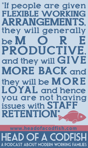 If people are given flexible working arrangements, they will generally be more productive and they will give more back and they will be more loyal and hence you are not having issues with staff retention
