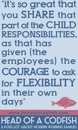 It's so great that you share that part of the child responsibilities as that has given the employees the courate to ask for flexibility in their own days