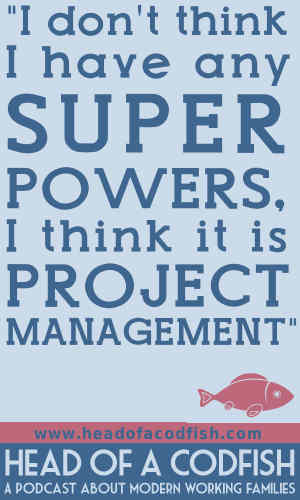 I don't think I have any super powers, I think it is project management