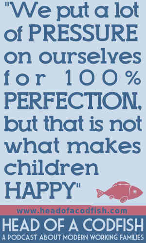 We put a lot of pressure on ourselves for 100% perfecttion, but that is not what makes children happy