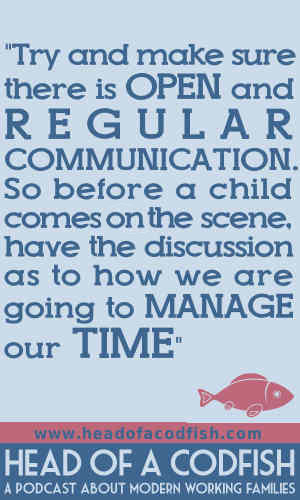Try and make sure there is open and regular communication. So before a child comes on the scene, have this discussion as to how we are going to manage our time