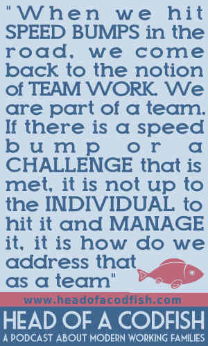 When we hit speed bumps int he road, we come back to the notion of team work. We are part of a team. If there is a speed bump or a challenge that is met, it is not up to the individual to hit it and mange it, it is how do we address that as a team