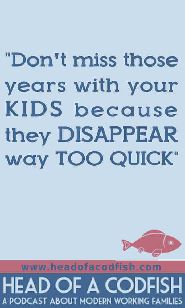 Don't miss those years with your kids because they disappear way too quick