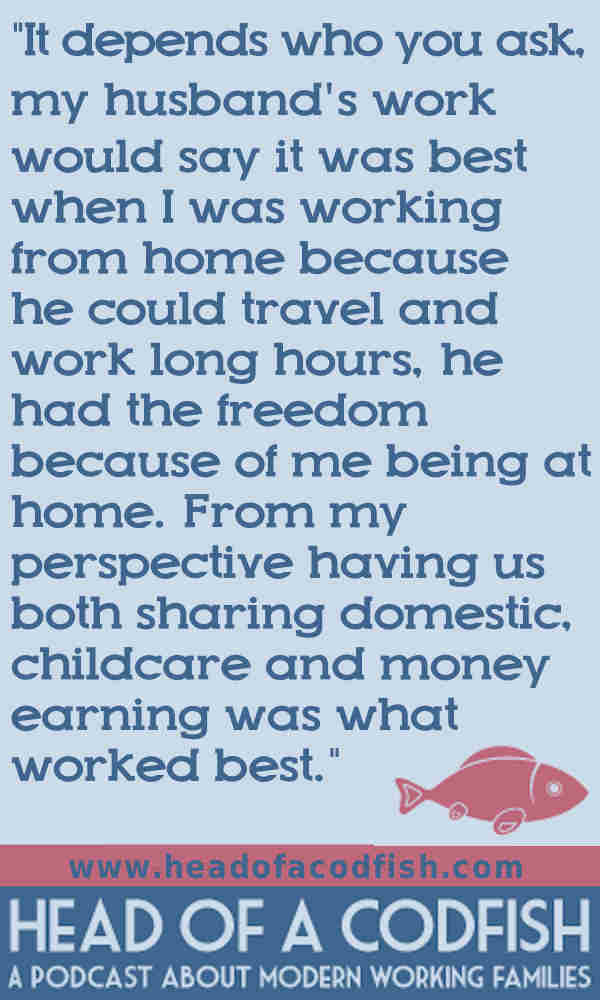 It depends who you ask, my husband's work would say it was best when I was working from home because he could travel and work long hours, he had he freedom because of me being at home. From my perspective having us both sharing the domestic work, childcare and money earning was what worked best.