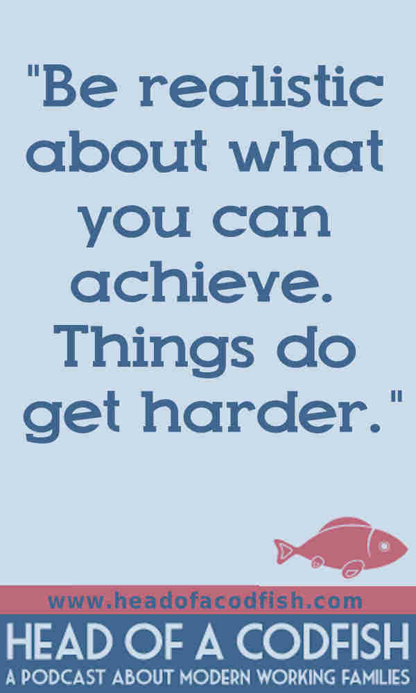 Be realistic about what you can achieve. Things do get harder