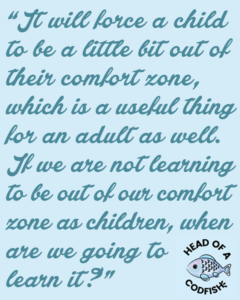 It will force a child to be a little bit out of their comfort zone which is a useful thing for an adult as well. If we are not learning to be out of our comfort zone as children, when are we going to learn it?
