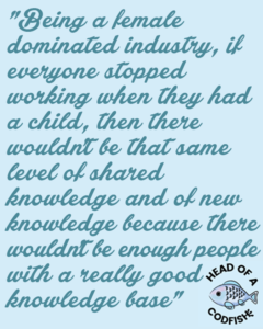Being a female dominated industry, if everyone stopped working when they had a child, then there'd be no expertise and there wouldn't be that same level of shared knowledge and of new knowledge because there wouldn't be enough people with a really good knowledge base