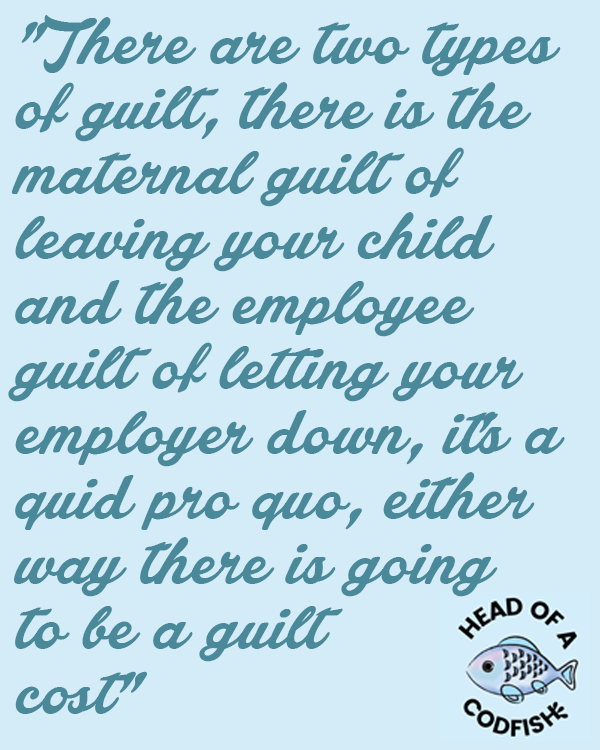 There are 2 types of guilt, there is the maternal guilt of leaving your child and the employee guilt of letting your employer down, and there's a quid pro quo, either way there is going to be a guilt cost