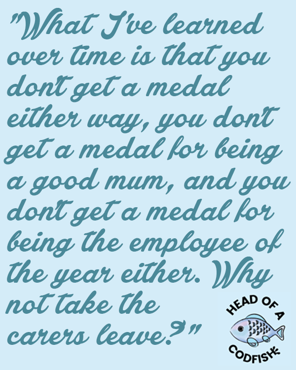 What I've learned over time is that you don't get a medal either way, you don't get a medal for being a good mum, and you don't get a medal for being the employee of the year either. Why not take the carer's leave?