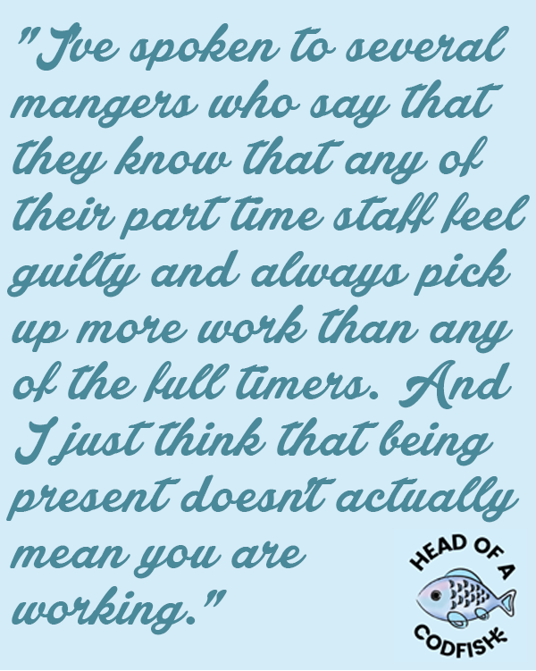 I've spoken to several mangers who say that they know that any of their part time staff feel guilty and always pick up more work than any of the full-timers. And I just think that being present doesn't actually mean you are working.