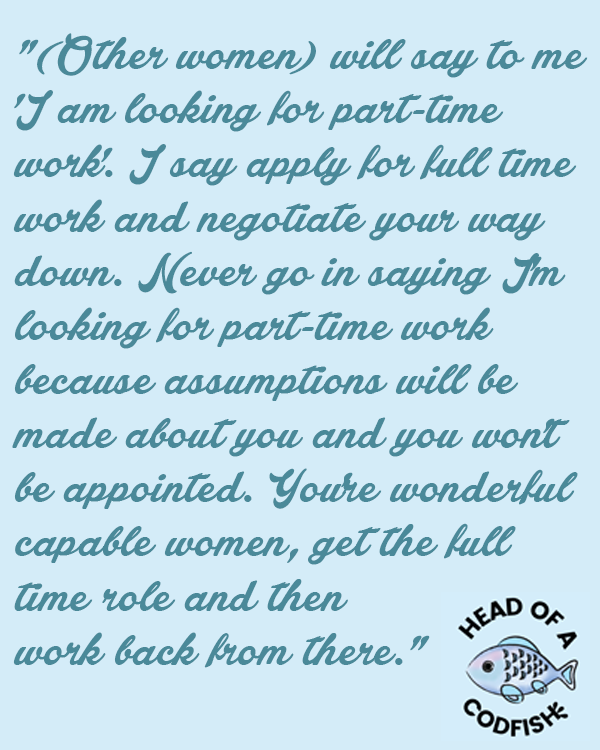 (Other women) will say to me 'I am looking for part-time work'. I say apply for full-time work and negotiate your way down. Never go in saying I'm looking for part-time work because assumptions will be made about you and you won't be appointed. You're wonderful capable women, get the full time role and then work back from there.