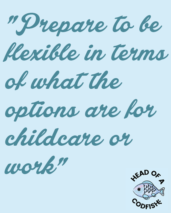 Prepare to be flexible in terms of what the options are for childcare or work
