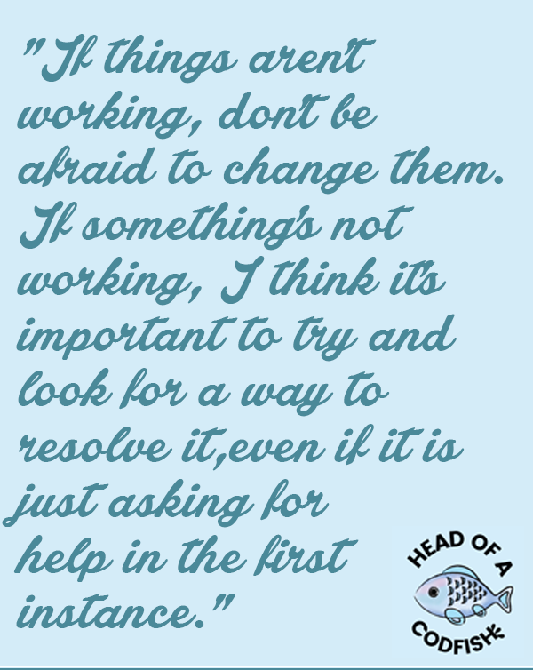 If things aren't working, don't be afraid to change them. If something's not working, I think it's important to try and look for a way to resolve it, even if it is just asking for help in the first instance.